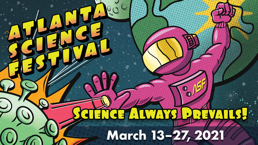 Atlanta Science Festival 2021: Science Always Prevails! March 13–27, 2021